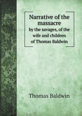 Narrative of the Massacre by the Savages, of the Wife and Children of Thomas Baldwin (Paperback)