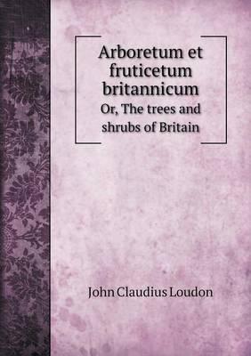 Arboretum Et Fruticetum Britannicum Or, the Trees and Shrubs of Britain (Paperback)