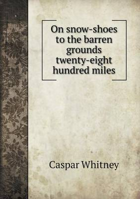 On Snow-Shoes to the Barren Grounds Twenty-Eight Hundred Miles (Paperback)