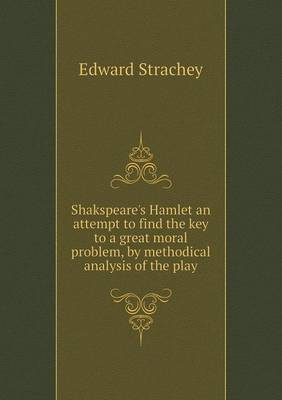Shakspeare's Hamlet an Attempt to Find the Key to a Great Moral Problem, by Methodical Analysis of the Play (Paperback)