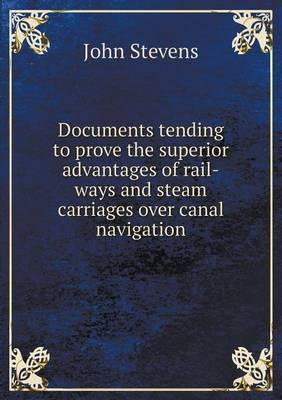 Documents Tending to Prove the Superior Advantages of Rail-Ways and Steam Carriages Over Canal Navigation (Paperback)