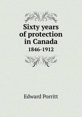 Sixty Years of Protection in Canada 1846-1912 (Paperback)