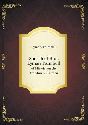 Speech of Hon. Lyman Trumbull of Illinois, on the Freedmen's Bureau (Paperback)