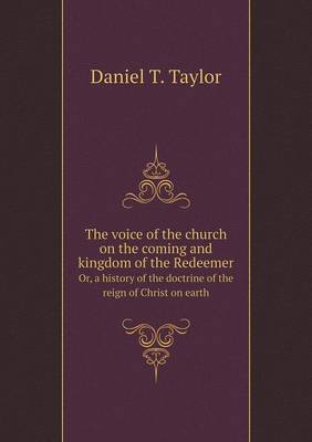 The Voice of the Church on the Coming and Kingdom of the Redeemer Or, a History of the Doctrine of the Reign of Christ on Earth (Paperback)
