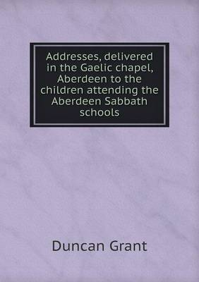 Addresses, Delivered in the Gaelic Chapel, Aberdeen to the Children Attending the Aberdeen Sabbath Schools (Paperback)