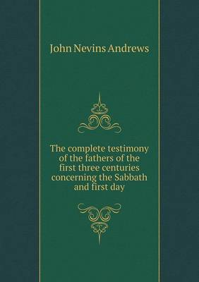 The Complete Testimony of the Fathers of the First Three Centuries Concerning the Sabbath and First Day (Paperback)