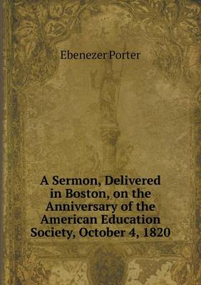 A Sermon, Delivered in Boston, on the Anniversary of the American Education Society, October 4, 1820 (Paperback)