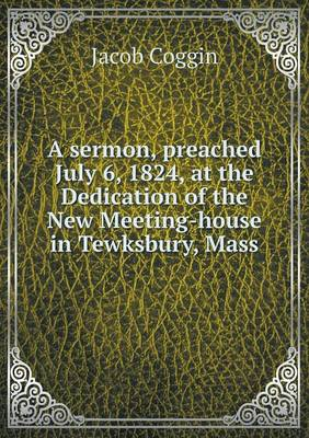 A Sermon, Preached July 6, 1824, at the Dedication of the New Meeting-House in Tewksbury, Mass (Paperback)