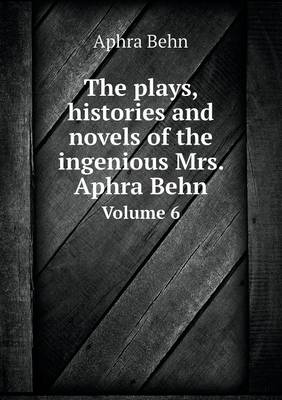 The Plays, Histories and Novels of the Ingenious Mrs. Aphra Behn Volume 6 (Paperback)
