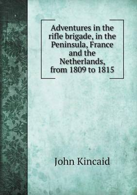 Adventures in the Rifle Brigade, in the Peninsula, France and the Netherlands, from 1809 to 1815 (Paperback)