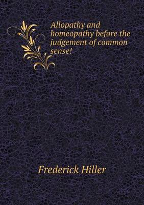 Allopathy and Homeopathy Before the Judgement of Common Sense! (Paperback)