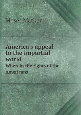 America's Appeal to the Impartial World Wherein the Rights of the Americans (Paperback)