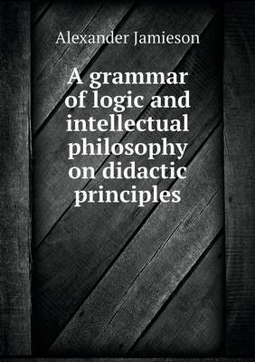 A Grammar of Logic and Intellectual Philosophy on Didactic Principles (Paperback)