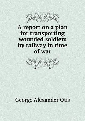 A Report on a Plan for Transporting Wounded Soldiers by Railway in Time of War (Paperback)