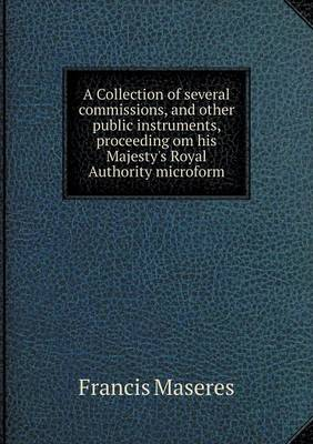 A Collection of Several Commissions, and Other Public Instruments, Proceeding Om His Majesty's Royal Authority Microform (Paperback)