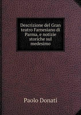 Descrizione del Gran Teatro Farnesiano Di Parma, E Notizie Storiche Sul Medesimo (Paperback)
