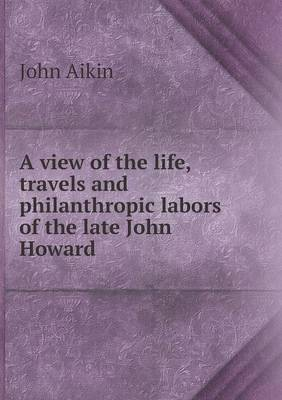 A View of the Life, Travels and Philanthropic Labors of the Late John Howard (Paperback)