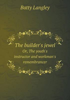 The Builder's Jewel Or, the Youth's Instructor and Workman's Remembrancer (Paperback)