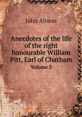 Anecdotes of the Life of the Right Honourable William Pitt, Earl of Chatham Volume 3 (Paperback)