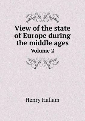 View of the State of Europe During the Middle Ages Volume 2 (Paperback)