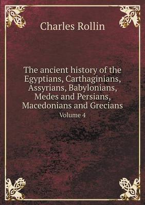 The Ancient History of the Egyptians, Carthaginians, Assyrians, Babylonians, Medes and Persians, Macedonians and Grecians Volume 4 (Paperback)