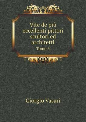 Vite de Piu Eccellenti Pittori Scultori Ed Architetti Tomo 5 (Paperback)