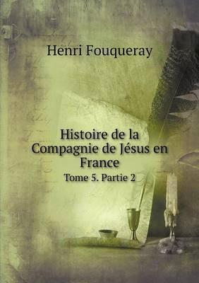 Histoire de La Compagnie de Jesus En France Tome 5. Partie 2 (Paperback)