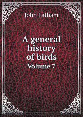 A General History of Birds Volume 7 (Paperback)