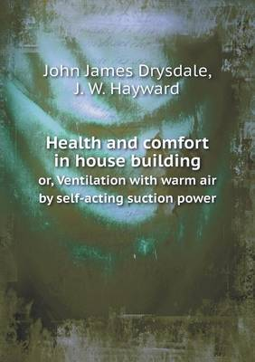 Health and Comfort in House Building Or, Ventilation with Warm Air by Self-Acting Suction Power (Paperback)