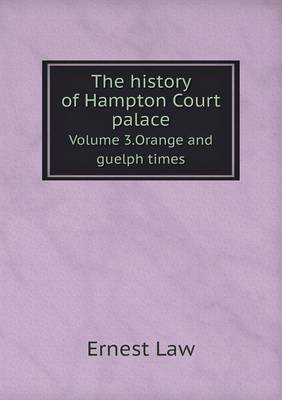 The History of Hampton Court Palace Volume 3.Orange and Guelph Times (Paperback)