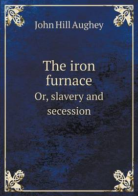 The Iron Furnace: Or, Slavery and Secession (Paperback)