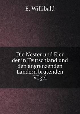 Die Nester Und Eier Der in Teutschland Und Den Angrenzenden Landern Brutenden Vogel (Paperback)