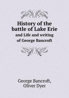 History of the Battle of Lake Erie and Life and Writing of George Bancroft (Paperback)