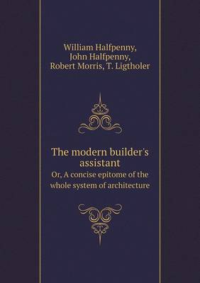 The Modern Builder's Assistant Or, a Concise Epitome of the Whole System of Architecture (Paperback)