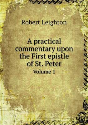 A Practical Commentary Upon the First Epistle of St. Peter Volume 1 (Paperback)
