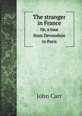 The Stranger in France Or, a Tour from Devonshire to Paris (Paperback)