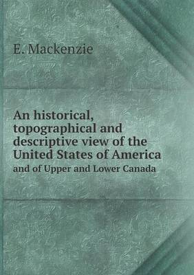 An Historical, Topographical and Descriptive View of the United States of America and of Upper and Lower Canada (Paperback)