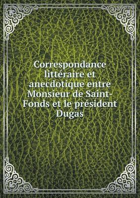 Correspondance Litteraire Et Anecdotique Entre Monsieur de Saint-Fonds Et Le President Dugas (Paperback)