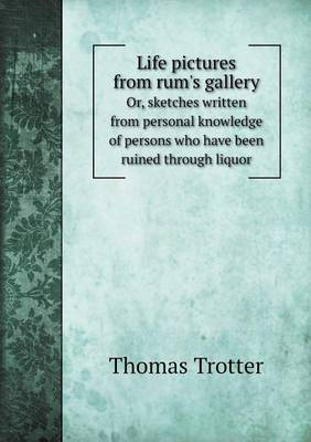 Life Pictures from Rum's Gallery Or, Sketches Written from Personal Knowledge of Persons Who Have Been Ruined Through Liquor (Paperback)