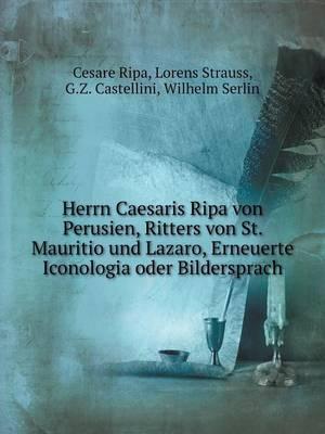 Herrn Caesaris Ripa Von Perusien, Ritters Von St. Mauritio Und Lazaro, Erneuerte Iconologia Oder Bildersprach (Paperback)