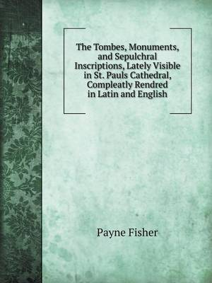 The Tombes, Monuments, and Sepulchral Inscriptions, Lately Visible in St. Pauls Cathedral, Compleatly Rendred in Latin and English (Paperback)