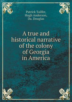 A True and Historical Narrative of the Colony of Georgia in America (Paperback)
