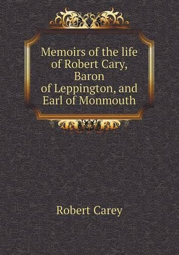 Memoirs of the Life of Robert Cary, Baron of Leppington, and Earl of Monmouth (Paperback)