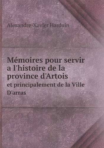 Memoires Pour Servir A L'Histoire de La Province D'Artois Et Principalement de La Ville D'Arras (Paperback)