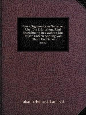 Neues Organon Oder Gedanken Uber Die Erforschung Und Bezeichnung Des Wahren Und Dessen Unterscheidung Vom Irrthum Und Schein Band 2 (Paperback)