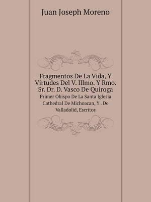 Fragmentos de La Vida, y Virtudes del V. Illmo. y Rmo. Sr. Dr. D. Vasco de Quiroga Primer Obispo de La Santa Iglesia Cathedral de Michoacan, y . de Valladolid, Escritos (Paperback)