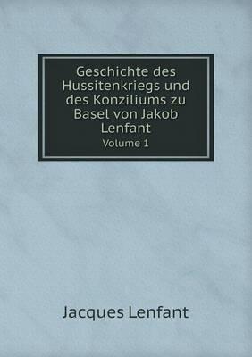 Geschichte Des Hussitenkriegs Und Des Konziliums Zu Basel Von Jakob Lenfant Volume 1 (Paperback)