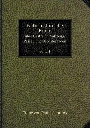 Naturhistorische Briefe Uber Oestreich, Salzburg, Passau Und Berchtesgaden Band 1 (Paperback)