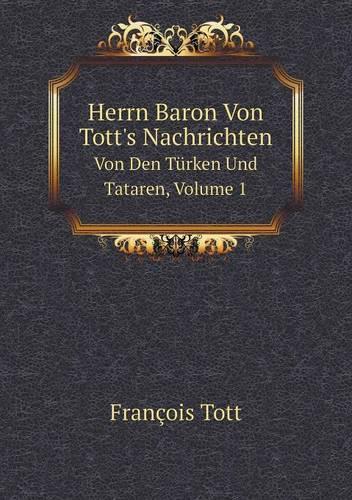 Herrn Baron Von Tott's Nachrichten Von Den Turken Und Tataren, Volume 1 (Paperback)