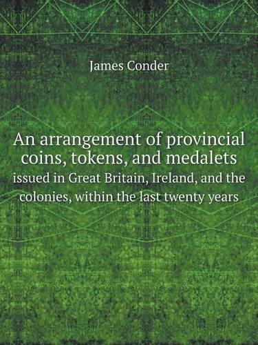 An Arrangement of Provincial Coins, Tokens, and Medalets Issued in Great Britain, Ireland, and the Colonies, Within the Last Twenty Years (Paperback)